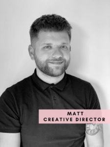 Matt – Creative Director